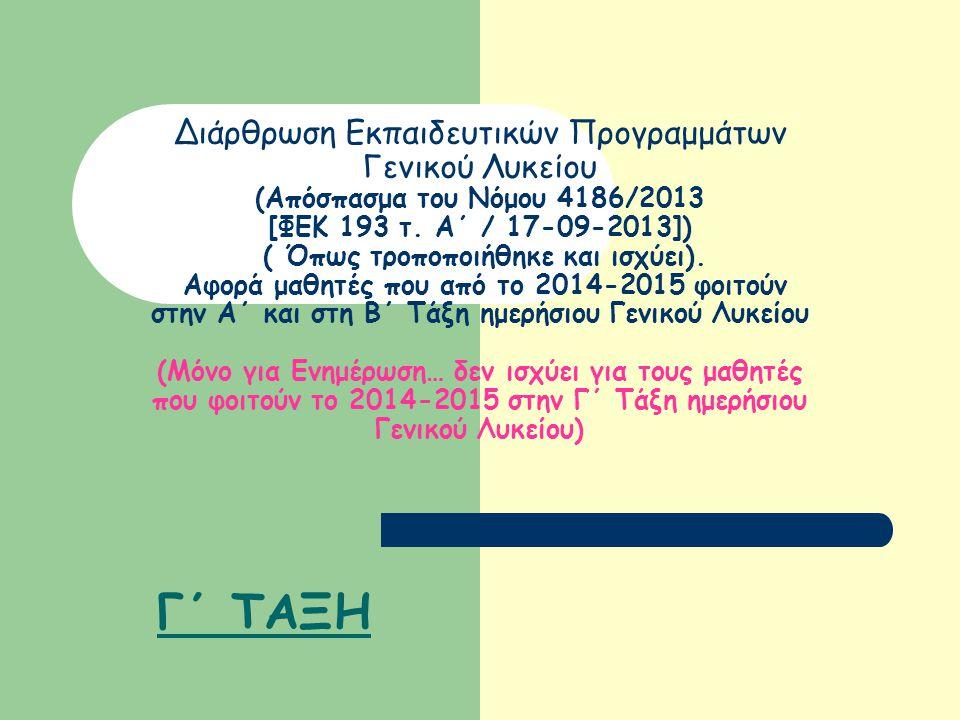 Διάρθρωση Εκπαιδευτικών Προγραμμάτων Γενικού Λυκείου (Απόσπασμα του Νόμου 4186/2013 [ΦΕΚ 193 τ. Α΄ / 17-09-2013]) ( Όπως τροποποιήθηκε και ισχύει). Αφορά μαθητές που από το 2014-2015 φοιτούν στην Α΄ και στη Β΄ Τάξη ημερήσιου Γενικού Λυκείου (Μόνο για Ενημέρωση… δεν ισχύει για τους μαθητές που φοιτούν το 2014-2015 στην Γ΄ Τάξη ημερήσιου Γενικού Λυκείου)